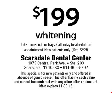 $199 whitening. Take home custom trays. Call today to schedule an appointment. New patients only. (Reg. $599). This special is for new patients only and offered in absence of gum disease. This offer has no cash value and cannot be combined with any other offer or discount. Offer expires 11-4-16.
