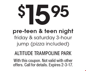 $15.95 pre-teen & teen night. Friday & Saturday 3-hour jump (pizza included). With this coupon. Not valid with other offers. Call for details. Expires 2-3-17.