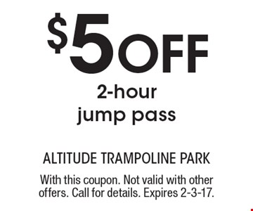 $5 Off 2-hour jump pass. With this coupon. Not valid with other offers. Call for details. Expires 2-3-17.