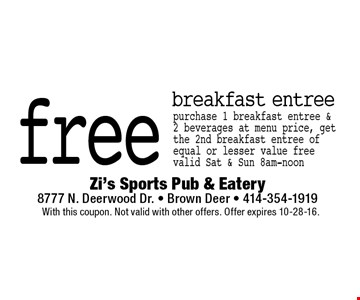 free breakfast entree purchase 1 breakfast entree & 2 beverages at menu price, get the 2nd breakfast entree of equal or lesser value free valid Sat & Sun 8am-noon. With this coupon. Not valid with other offers. Offer expires 10-28-16.