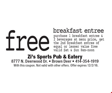 free breakfast entree. Purchase 1 breakfast entree & 2 beverages at menu price, get the 2nd breakfast entree of equal or lesser value free valid Sat & Sun 8am-noon. With this coupon. Not valid with other offers. Offer expires 12/2/16.