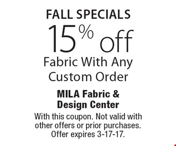 Fall SPECIALS 15% off Fabric With Any Custom Order. With this coupon. Not valid with other offers or prior purchases. Offer expires 3-17-17.