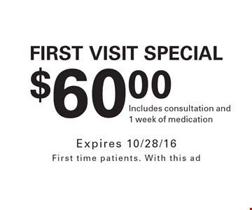 $60.00 First Visit Special. Includes consultation and1 week of medication. Expires 10/28/16. First time patients. With this ad