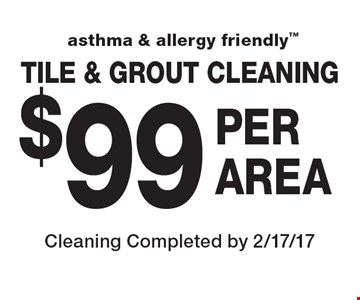 Asthma & allergy friendly. $99 per area tile & grout cleaning. Cleaning Completed by 2/17/17.
