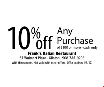 10% off Any Purchase of $100 or more - cash only. With this coupon. Not valid with other offers. Offer expires 1/6/17.