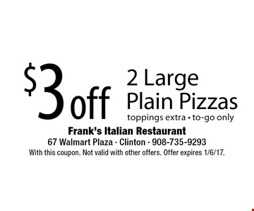 $3 off 2 Large Plain Pizzas toppings extra - to-go only. With this coupon. Not valid with other offers. Offer expires 1/6/17.