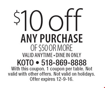 $10 off any purchase of $50 or more. Valid anytime - Dine In Only. With this coupon. 1 coupon per table. Not valid with other offers. Not valid on holidays. Offer expires 12-9-16.