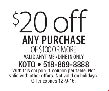 $20 off any purchase of $100 or more. Valid anytime - Dine In Only. With this coupon. 1 coupon per table. Not valid with other offers. Not valid on holidays. Offer expires 12-9-16.