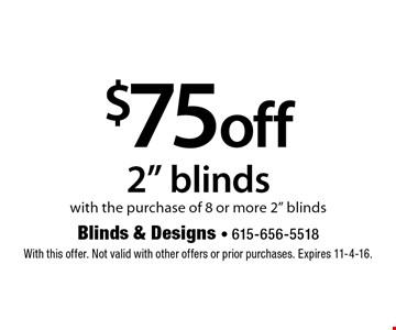 "$75 off 2"" blinds with the purchase of 8 or more 2"" blinds. With this offer. Not valid with other offers or prior purchases. Expires 11-4-16."