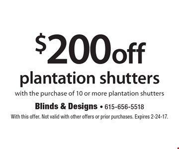 $200 off plantation shutters with the purchase of 10 or more plantation shutters. With this offer. Not valid with other offers or prior purchases. Expires 2-24-17.