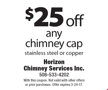 $25 off any chimney cap stainless steel or copper. With this coupon. Not valid with other offers or prior purchases. Offer expires 3-24-17.