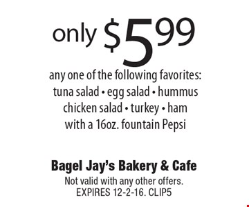 only $5.99 any one of the following favorites:tuna salad - egg salad - hummus chicken salad - turkey - ham with a 16oz. fountain Pepsi. Not valid with any other offers. EXPIRES 12-2-16. CLIP5