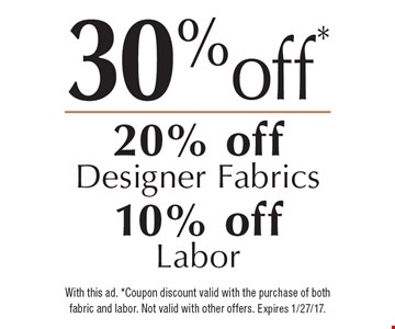 20% off Designer Fabrics & 10% off Labor. With this ad. Coupon discount valid with the purchase of both fabric and labor. Not valid with other offers. Expires 1/27/17.