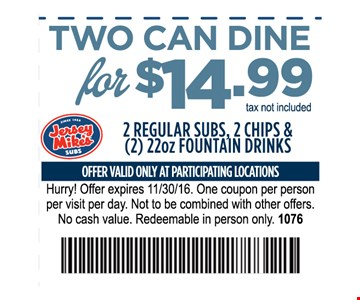 Two can Dine for $14.99 tax not included@ regular subs, 2 chips and (2) 22oz fountain DrinksOne coupon per person per visit per day. Not to be combined with other offers . No cash value. Redeemable in person only.