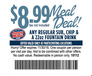 $8.99 Meal Deal Any regular Sub, chip & a 22oz fountain drinkOne coupon per person per visit per day. Not to be combined with other offers . No cash value. Redeemable in person only.