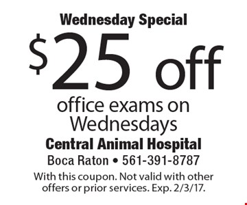 Wednesday Special - $25 off office exams on Wednesdays. With this coupon. Not valid with other offers or prior services. Exp. 2/3/17.
