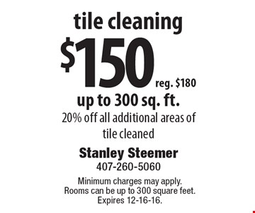 tile cleaning $150, reg. $180. Up to 300 sq. ft. 20% off all additional areas of tile cleaned. Minimum charges may apply. Rooms can be up to 300 square feet. Expires 12-16-16.