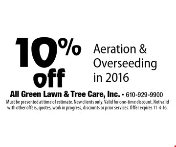 10% off Aeration & Over seeding in 2016. Must be presented at time of estimate. New clients only. Valid for one-time discount. Not valid with other offers, quotes, work in progress, discounts or prior services. Offer expires 11-4-16.
