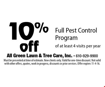 10%off Full Pest Control Program of at least 4 visits per year . Must be presented at time of estimate. New clients only. Valid for one-time discount. Not valid with other offers, quotes, work in progress, discounts or prior services. Offer expires 11-4-16.