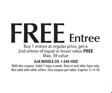 Free Entree. Buy 1 entree at regular price, get a 2nd entree of equal or lesser value Free. Max. $9 value. With this coupon. Valid 7 days a week. Dine in and after 5pm only. Not valid with other offers. One coupon per table. Expires 11-4-16.