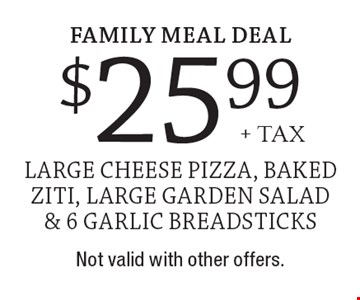 Family Meal Deal $25.99+ tax large cheese pizza, baked ziti, large garden salad & 6 garlic breadsticks. Not valid with other offers.