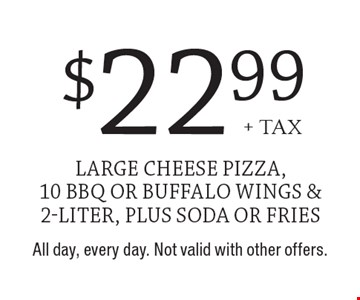 $22.99+ tax large cheese pizza, 10 BBQ or buffalo wings & 2-liter, plus soda or fries . All day, every day. Not valid with other offers.