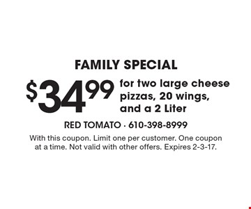 Family Special! $34.99 for two large cheese pizzas, 20 wings, and a 2 Liter. With this coupon. Limit one per customer. One coupon at a time. Not valid with other offers. Expires 2-3-17.