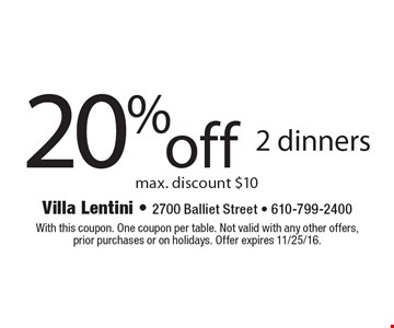 20% off 2 dinners. Max. discount $10. With this coupon. One coupon per table. Not valid with any other offers, prior purchases or on holidays. Offer expires 11/25/16.