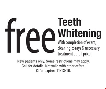 Free Teeth Whitening With completion of exam, cleaning, x-rays & necessary treatment at full price. New patients only. Some restrictions may apply. Call for details. Not valid with other offers. Offer expires 11/13/16.