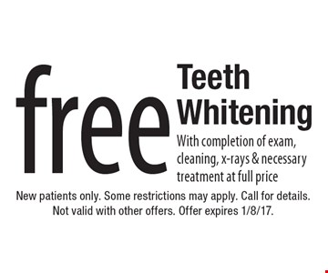 Free Teeth Whitening. With completion of exam, cleaning, x-rays & necessary treatment at full price. New patients only. Some restrictions may apply. Call for details. Not valid with other offers. Offer expires 1/8/17.