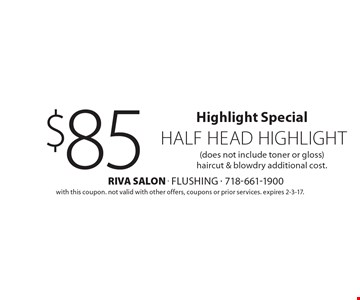 Highlight Special $85 half head highlight (does not include toner or gloss) haircut & blowdry additional cost. with this coupon. not valid with other offers, coupons or prior services. expires 2-3-17.