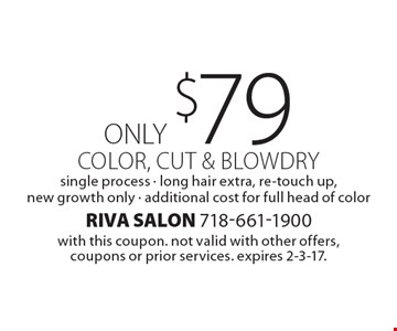 ONLY $79 color, cut & blowdry single process - long hair extra, re-touch up, new growth only - additional cost for full head of color. with this coupon. not valid with other offers, coupons or prior services. expires 2-3-17.