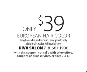 ONLY $39 EUROPEAN HAIR COLOR long hair extra, re-touch up , new growth only additional cost for full head of color. with this coupon. not valid with other offers, coupons or prior services. expires 2-3-17.