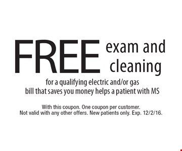 FREE exam and cleaning for a qualifying electric and/or gasbill that saves you money helps a patient with MS. With this coupon. One coupon per customer. Not valid with any other offers. New patients only. Exp. 12/2/16.