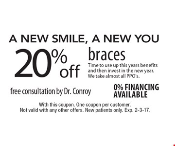 A New Smile, A New You. 20% Off Braces. Time to use up this years benefits and then invest in the new year. We take almost all PPO's. Free consultation by Dr. Conroy. 0% financing available. With this coupon. One coupon per customer. Not valid with any other offers. New patients only. Exp. 2-3-17.