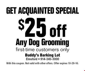 Get Acquainted Special. $25 off Any Dog Grooming. First-time customers only. With this coupon. Not valid with other offers. Offer expires 10-28-16.