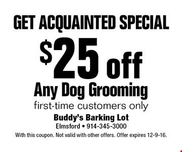 GET ACQUAINTED SPECIAL. $25 off Any Dog Grooming. First-time customers only. With this coupon. Not valid with other offers. Offer expires 12-9-16.