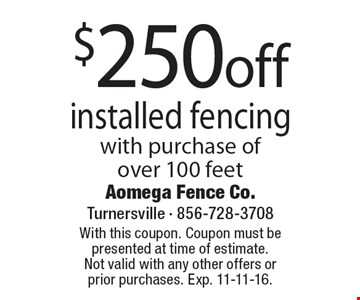 $250 off installed fencing with purchase of over 100 feet. With this coupon. Coupon must be presented at time of estimate. Not valid with any other offers or prior purchases. Exp. 11-11-16.
