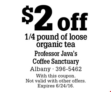 $2 off 1/4 pound of loose organic tea. With this coupon. Not valid with other offers. Expires 6/24/16.