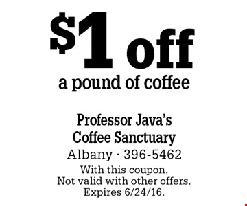 $1 off a pound of coffee. With this coupon. Not valid with other offers. Expires 6/24/16.