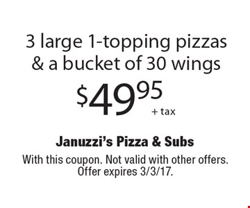 $49.95 + tax 3 large 1-topping pizzas & a bucket of 30 wings. With this coupon. Not valid with other offers. Offer expires 3/3/17.