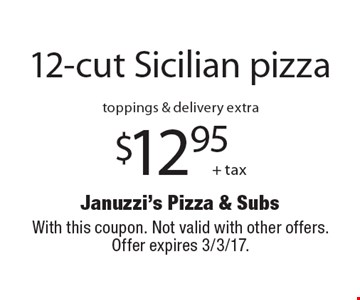 $12.95 + tax 12-cut Sicilian pizza. toppings & delivery extra. With this coupon. Not valid with other offers. Offer expires 3/3/17.