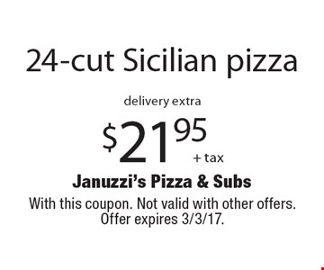 $21.95 + tax 24-cut Sicilian pizza. delivery extra. With this coupon. Not valid with other offers. Offer expires 3/3/17.