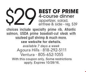 $29 Best Of Prime 4-course dinner, appetizer, salad, entree & side - reg. $39 choices include specialty prime rib, Atlantic salmon, USDA prime baseball-cut steak with sauteed gulf shrimp & much more. See website for details. Available 7 days a week. With this coupon only. Some restrictions apply. Expires 10/28/16.