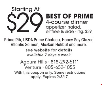 $29 BEST OF PRIME 4-course dinner, appetizer, salad, entree & side - reg. $39. Prime rib, USDA prime chateau, honey soy glazed salmon, Alaskan halibut and more. See website for details. Available 7 days a week. With this coupon only. Some restrictions apply. Expires 2/3/17.