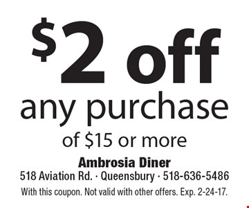 $2 off any purchase of $15 or more. With this coupon. Not valid with other offers. Exp. 2-24-17.