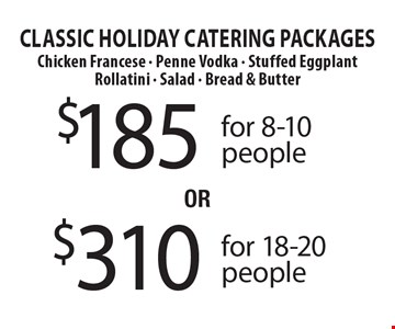 Classic Holiday Catering Packages - $185 for 8-10 people OR $310 for 18-20 people. Chicken Francese - Penne Vodka - Stuffed Eggplant Rollatini - Salad - Bread & Butter .