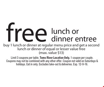Free lunch or dinner entree. Buy 1 lunch or dinner at regular menu price and get a second lunch or dinner of equal or lesser value free (max. value $13). Limit 3 coupons per table. Toms River Location Only. 1 coupon per couple. Coupons may not be combined with any other offer. Coupon not valid on Saturdays & holidays. Eat in only. Excludes take-out & deliveries. Exp. 12-9-16.