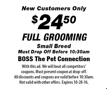 New Customers Only. $24.50 FULL GROOMING. Small Breed. Must Drop Off Before 10:30am. With this ad. We will beat all competitors' coupons. Must present coupon at drop-off. All discounts and coupons are valid before 10:30am. Not valid with other offers. Expires 10-28-16.