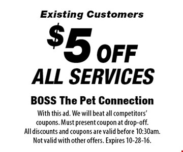 $5 OFF ALL SERVICES. Existing Customers. With this ad. We will beat all competitors' coupons. Must present coupon at drop-off. All discounts and coupons are valid before 10:30am. Not valid with other offers. Expires 10-28-16.